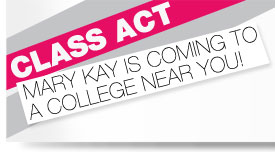 CLASS ACT. MARY KAY IS COMING TO A COLLEGE NEAR YOU!
