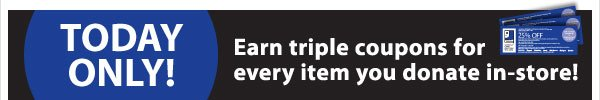 TODAY ONLY! Earn triple coupons for every item you donate in-store!