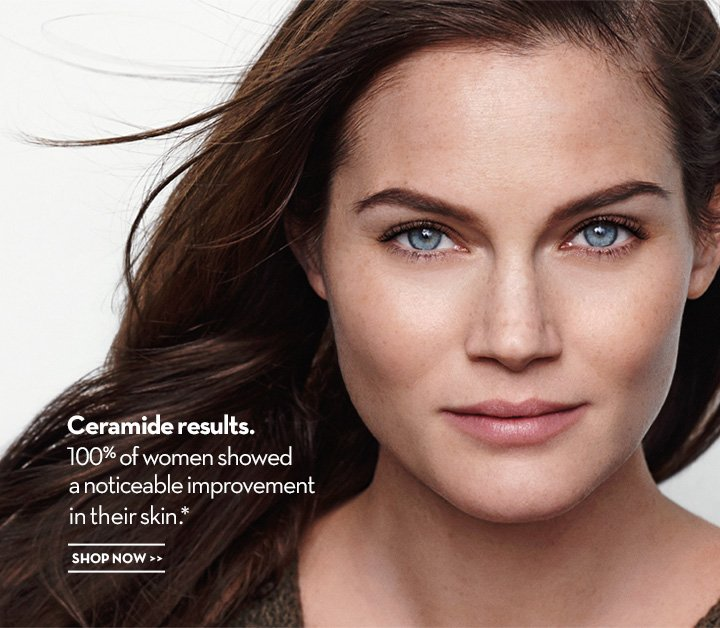 Ceramide results. 100% of women showed a noticeable improvement in their skin.* SHOP NOW.