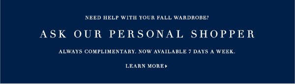 NEED HELP WITH YOUR FALL WARDROBE? Ask our Personal Shopper. ALWAYS COMPLIMENTARY. NOW AVAILABLE 7 DAYS A WEEK. LEARN MORE