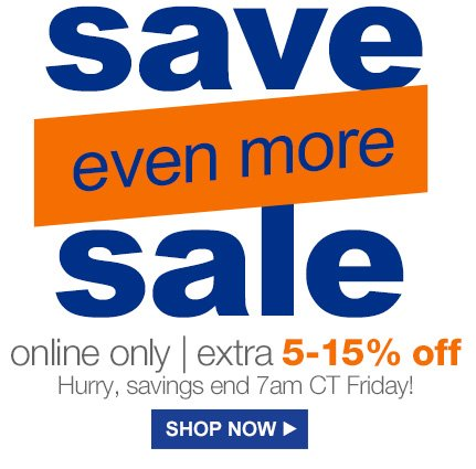 save even more sale | online only | extra 5-15% off | Hurry, savings end 7am CT Friday! | SHOP NOW