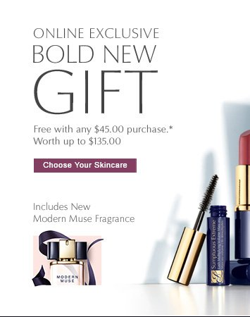 """ONLINE EXCLUSIVE BOLD NEW GIFT Free with any $45.00 purchase. Worth up to $135.00  CHOOSE YOUR SKINCARE """"  Includes New Modern Muse Fragrance"""