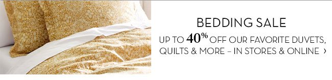 BEDDING SALE - UP TO 40% OFF OUR FAVORITE DUVETS, QUILTS & MORE - IN STORES &amp ONLINE