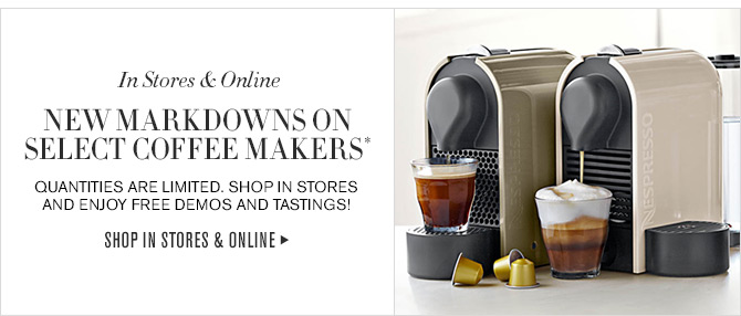 In Stores & Online - NEW MARKDOWNS ON SELECT COFFEE MAKERS* - QUANTITIES ARE LIMITED. SHOP IN STORES AND ENJOY FREE DEMOS AND TASTINGS! - SHOP IN STORES & ONLINE