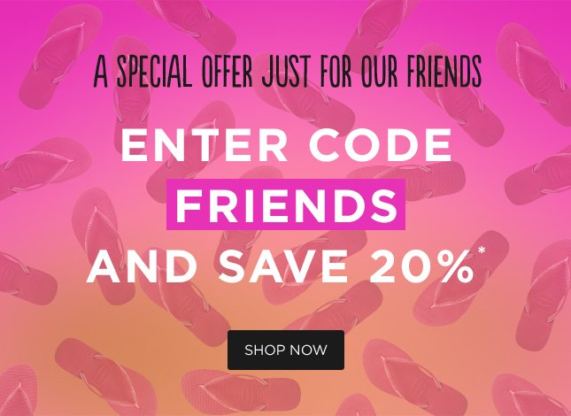 """A SPECIAL OFFER JUST FOR OUR FRIENDS. ENTER CODE """"FRIENDS"""" AND SAVE 20%. SHOP NOW"""
