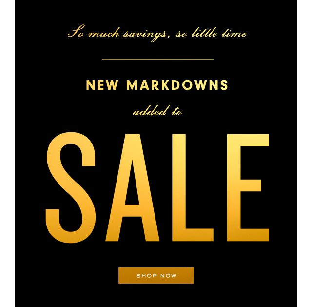 So much savings, so little time. New Markdowns added to SALE. SHOP NOW.