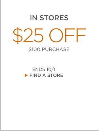 IN STORES $25 OFF $100 PURCHASE | ENDS 10/1 | FIND A STORE
