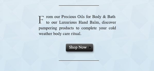 From our Precious Oils for Body & Bath to our Luxurious Hand Balm, discover pampering products to complete your cold weather body care ritual. SHOP NOW.