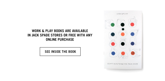 WORK AND PLAY BOOKS ARE AVAILABLE IN JACK SPADE STORES OR FREE WITH ANY ONLINE PURCHASE. SEE INSIDE THE BOOK.