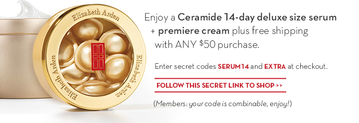 Enjoy a Ceramide 14-day deluxe size serum + premiere cream plus free shipping with ANY $50 purchase. Enter secret codes SERUM14 and EXTRA at checkout. FOLLOW THIS SECRET LINK TO  SHOP. (Members: your code is combinable, enjoy!)