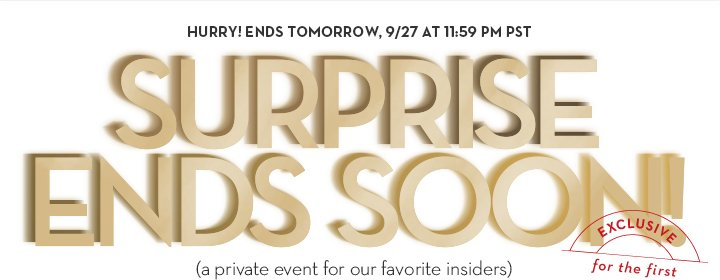 HURRY! ENDS TOMORROW, 9/27 AT 11:59 PM PST. SURPRISE ENDS SOON! (a private event for our favorite insiders) EXCLUSIVE for the first 500. MEMBERS ONLY.