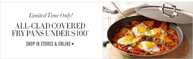Limited Time Only! ALL-CLAD COVERED FRY PANS UNDER $100* SHOP IN STORES & ONLINE