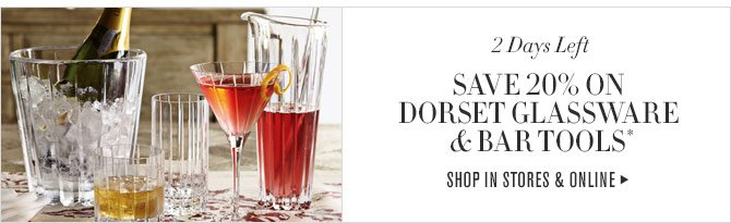 2 DAYS LEFT - SAVE 20% ON DORSET GLASSWARE & BAR TOOLS* SHOP IN STORES & ONLINE