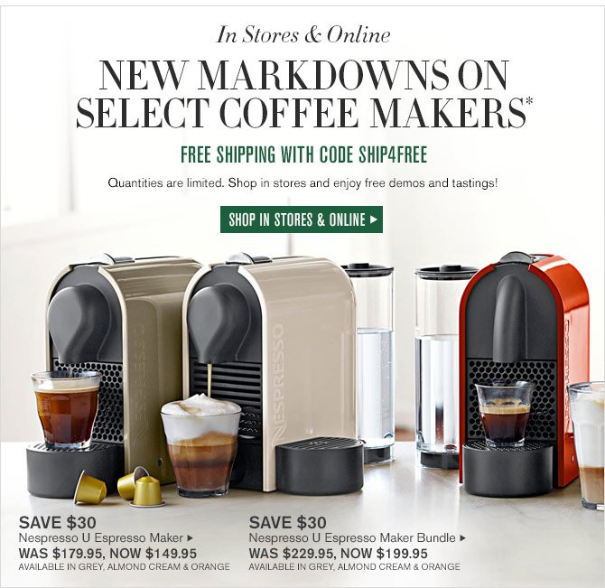 IN STORE & ONLINE - NEW MARKDOWNS ON SELECT COFFEE MAKERS* FREE SHIPPING WITH CODE SHIP4FREE - Quantities are limited. Shop in stores and enjoy free demos and tastings! - SHOP IN STORES & ONLINE