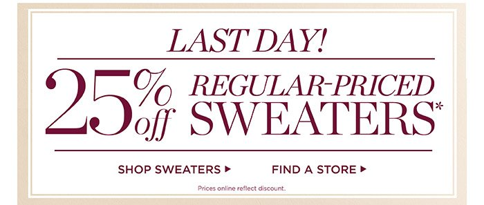 Last Day! 25% off regular-priced sweaters. Prices online reflect discount.