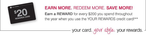Earn more. Redeem more. Save more! Earn a Rewards Card for every $200 you spend throughout the year when you use the YOUR REWARDS credit card!**