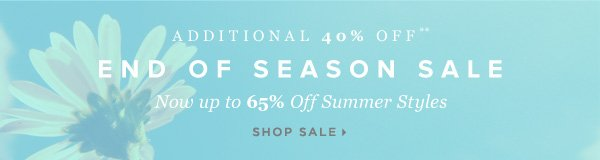 Additional 40% Off End of Season Sale Now up to 65% Off Summer Styles** - - Shop Sale
