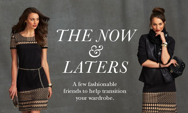 The Now & Laters. A few fashionable friends to help transition your wardrobe.