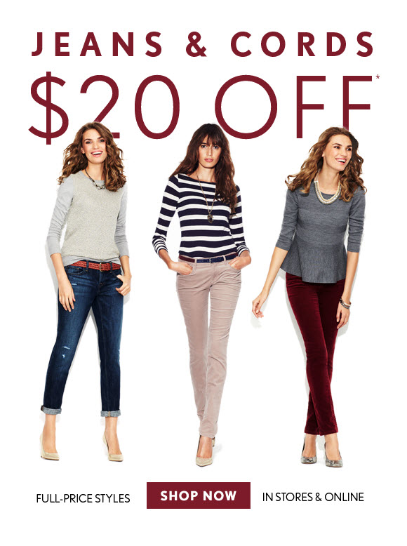 JEANS & CORDS $20 OFF* FULL–PRICE STYLES IN STORES & ONLINE SHOP NOW