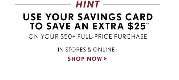 HINT USE YOUR SAVINGS CARD TO SAVE AN EXTRA $25** ON YOUR $50 FULL–PRICE PURCHASE IN STORES & ONLINE SHOP NOW