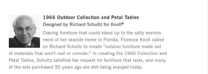 "1966 Outdoor Collection and Petal Tables. Designed by Richard Schultz for Knoll®. Craving furniture that could stand up to the salty environ- ment of her seaside home in Florida, Florence Knoll called on Richard Schultz to create ""outdoor furniture made out of materials that won't rust or corrode."" In creating the 1966 Collection and Petal Tables, Schultz satisfied her request for furniture that lasts, and many of the sets purchased 50 years ago are still being enjoyed today."