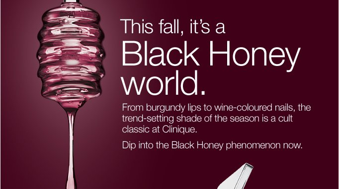 This fall, it's a Black Honey world. From burgundy lips to wine-coloured nails, the trend-setting shade of the season is a cult classic at Clinique. Dip into the Black Honey phenomenon now.