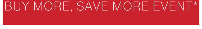 Plus save up to 30% more during our Buy More, Save More Event*