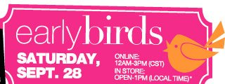 EARLY BIRDS Saturday, Sept. 28. ONLINE 12am-3pm (CST), IN STORE Open-1pm (Local time)