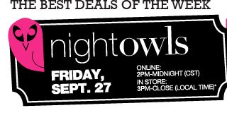 THE BEST DEALS OF THE WEEK. NIGHT OWLS Friday, Sept. 27. ONLINE 2pm-Midnight (CST), IN STORE 3pm-Close (Local time)