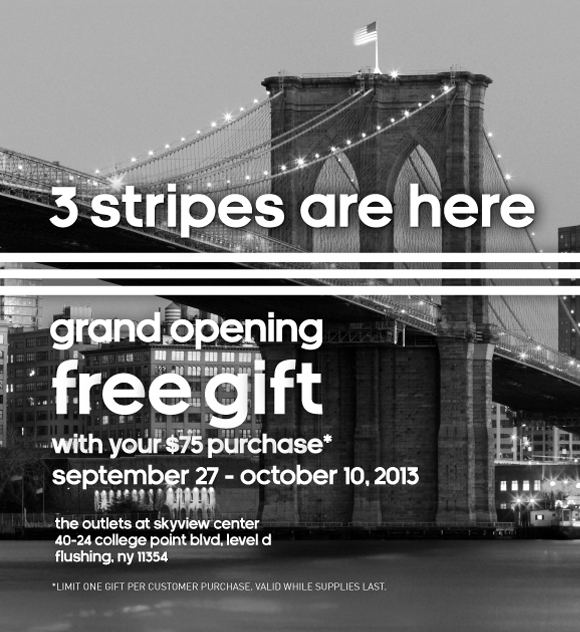 3 stripes are here, grand opening, free gift with your $75 purchase*, september 27th - october 10th,2013, the outlets at skyview center 40-24 college point blvd, level d, flushing, ny 11354. *LIMIT ONE GIFT PER CUSTOMER PURCHASE. VALID WHILE SUPPLIES LAST.