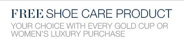 FREE SHOE CARE PRODUCT | YOUR CHOICE WITH EVERY GOLD CUP OR WOMEN'S LUXURY PURCHASE