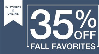 IN STORES & ONLINE   35% OFF   FALL FAVORITES