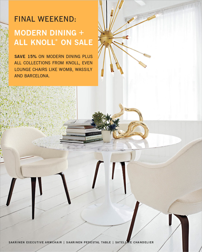 FINAL WEEKEND: MODERN DINING + ALL KNOLL® ON SALE. SAVE 15% ON MODERN DINING PLUS ALL COLLECTIONS FROM KNOLL, EVEN LOUNGE CHAIRS LIKE WOMB, WASSILY AND BARCELONA. SAARINEN EXECUTIVE ARMCHAIR | SAARINEN PEDESTAL TABLE | SATELLITE CHANDELIER