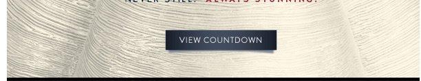Never still. Always stunning.   View Countdown
