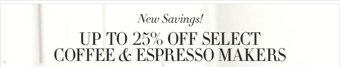 New Savings! - UP TO 25% OFF SELECT COFFEE & ESPRESSO MAKERS