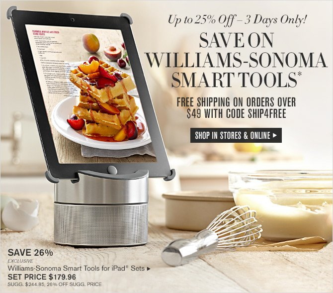 Up to 25% Off - 3 Days Only! - SAVE ON WILLIAMS-SONOMA SMART TOOLS* - FREE SHIPPING ON ORDERS OVER $49 WITH CODE SHIP4FREE - SHOP IN STORES & ONLINE