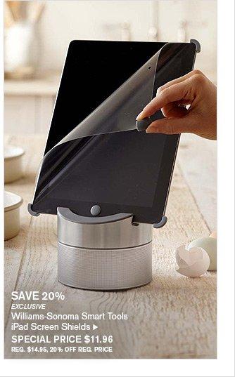 SAVE 20% - EXCLUSIVE - Williams-Sonoma Smart Tools - iPad Screen Shields - SPECIAL PRICE $11.96 - REG. $14.95, 20% OFF REG. PRICE