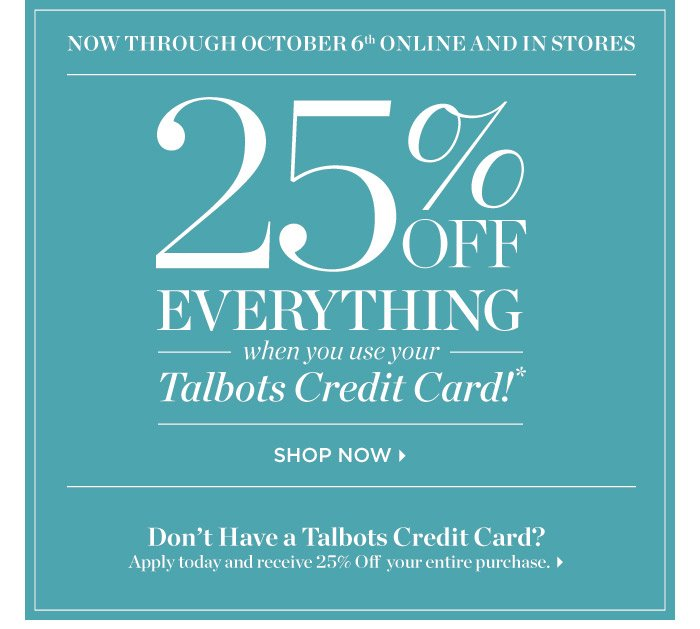 Now through October 6th online and in stores 25% off everything when you use your Talbots Credit Card. Don't have a Talbots Credit Card? Apply today and receive 25% off your entire purchase.