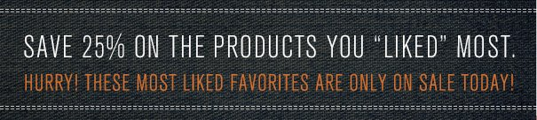 "SAVE 25% ON THE PRODUCTS YOU ""LIKED"" MOST. HURRY! THESE MOST LIKED FAVORITES ARE ONLY ON SALE TODAY!"