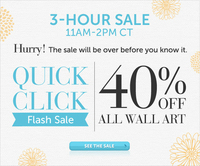 Today Only - 11am-2pm CT - Hurry! The sale will be over before you know it - Quick Click Flash Sale - 40% OFF All Wall Art