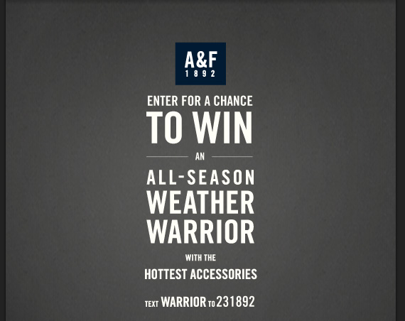A&F 1892 ENTER FOR CHANCE TO WIN ON ALL–SEASON WEATHER  WARRIOR WITH THE HOTTEST ACCESSORIES TEXT WARRIOR TO 231892
