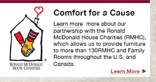 Comfort for a Cause  Learn more  more about our partnership with the Ronald McDonald House Charities (RMHC), which allows us to provide furniture to more than 130RMHC and Family Rooms throughout the U.S. and Canada.