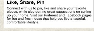Like, Share, Pin: Connect with us to pin, like and share your favorite pieces, while also getting great suggestions on styling up your home. Visit our Pinterest and Facebook pages for fun and fresh ideas that help you live a tasteful, comfortable lifestyle.