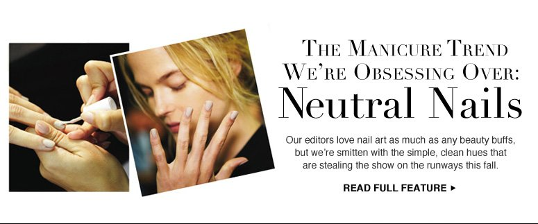 The Manicure Trend We're Obsessing Over: Neutral Nails Our editors love nail art as much as any beauty buffs, but we're smitten with the simple, clean hues that are stealing the show on the runways this fall.  Read Full Feature >>