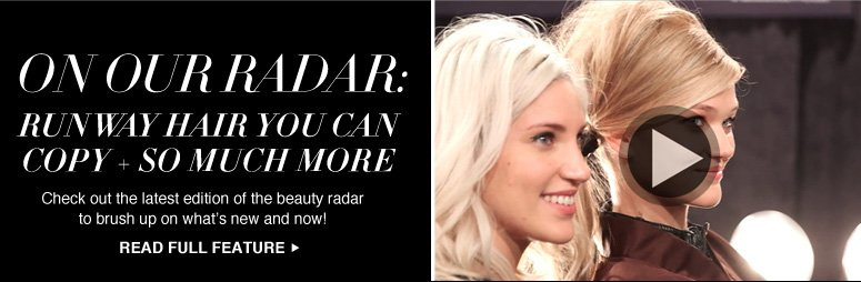On Our Radar: Runway Hair You Can Copy + So Much More Check out the latest edition of the beauty radar to brush up on what's new and now! Read Full Feature >>