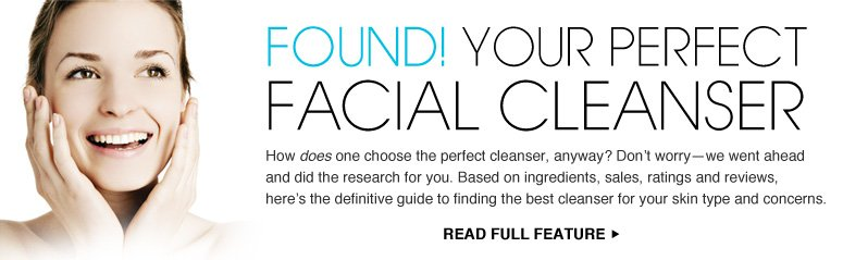 Found! Your Perfect Facial Cleanser How does one choose the perfect cleanser, anyway? Don't worry—we went ahead and did the research for you. Based on ingredients, sales, ratings and reviews, here's the definitive guide to finding the best cleanser for your skin type and concerns. Read Full Feature >>