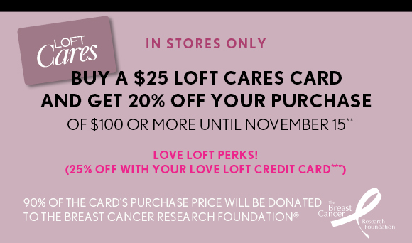 IN STORES ONLY BUY A $25 LOFT CARES CARD AND GET 20% OFF YOUR PURCHASE OF $100 OR MORE UNTIL NOVEMBER 15**  LOVE LOFT PERKS! (25% OFF WITH YOUR LOVE LOFT CREDIT CARD***)  90% OF THE CARD'S PURCHASE PRICE WILL BE DONATED TO THE BREAST CANCER RESEARCH FOUNDATION®