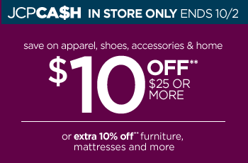 JCPCA$H IN STORE ONLY ENDS 10/2 save on apparel, shoes,  accessories & home $10 OFF** $25 OR MORE or extra 10% off** furniture,  mattresses and more