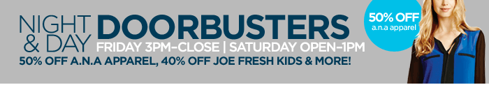 NIGHT & DAY DOORBUSTERS     FRIDAY 3PM-CLOSE | SATURDAY OPEN-1PM     50% OFF A.N.A. APPAREL, 40% OFF JOE FRESH KIDS & MORE!