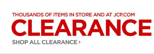 THOUSANDS OF ITEMS IN STORE AND AT JCP.COM  CLEARANCE | IN STORE ONLY! GET AN EXTRA 25% OFF SELECT CLEARANCE SHOP ALL CLEARANCE ›